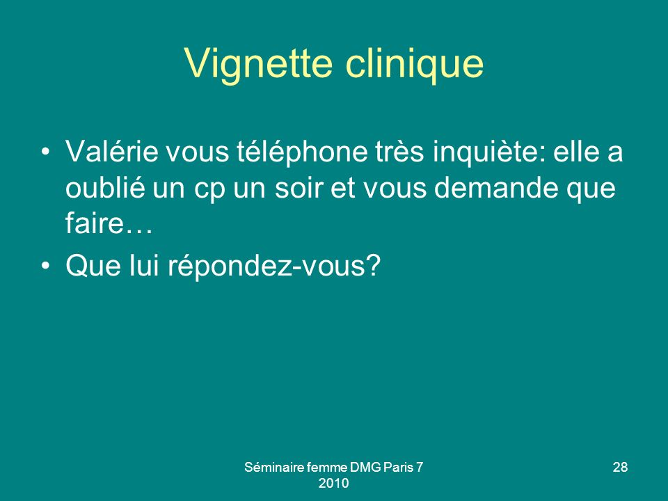 Vignette clinique Valérie vous téléphone très inquiète: elle a oublié un cp un soir et vous demande que faire… Que lui répondez-vous? Séminaire femme