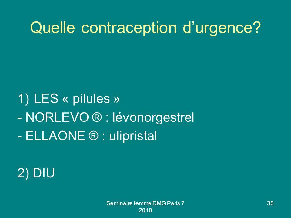 Séminaire femme DMG Paris 7 2010 35 Quelle contraception durgence? 1)LES « pilules » - NORLEVO ® : lévonorgestrel - ELLAONE ® : ulipristal 2) DIU
