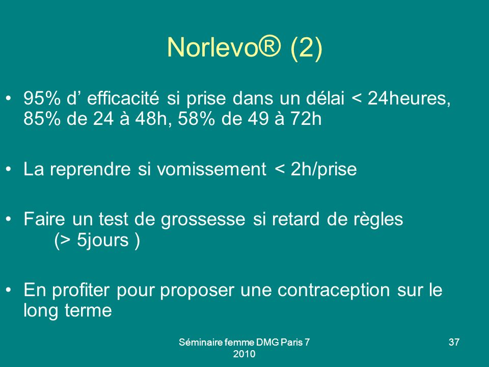 Séminaire femme DMG Paris 7 2010 37 Norlevo ® (2) 95% d efficacité si prise dans un délai < 24heures, 85% de 24 à 48h, 58% de 49 à 72h La reprendre si