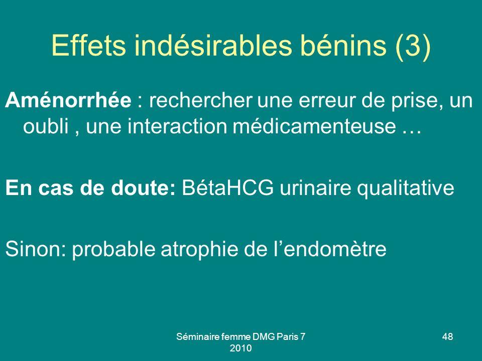 Séminaire femme DMG Paris 7 2010 48 Effets indésirables bénins (3) Aménorrhée : rechercher une erreur de prise, un oubli, une interaction médicamenteu