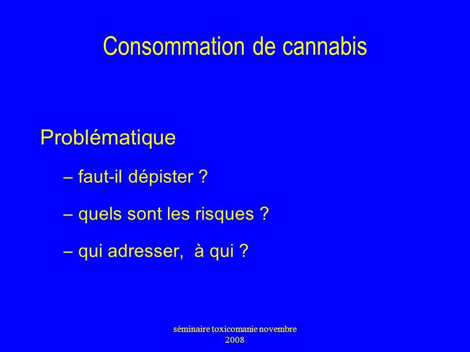 Consommation de cannabis 25 % des personnes suivies en CSST viennent au départ pour un problème de cannabis 90 % des 90 000 interpellations pour usage de drogue concernaient le cannabis en 2003 provenance : à 80 % du Maroc 2 jeunes scolarisés sur 3 savent où en trouver séminaire toxicomanie novembre 2008