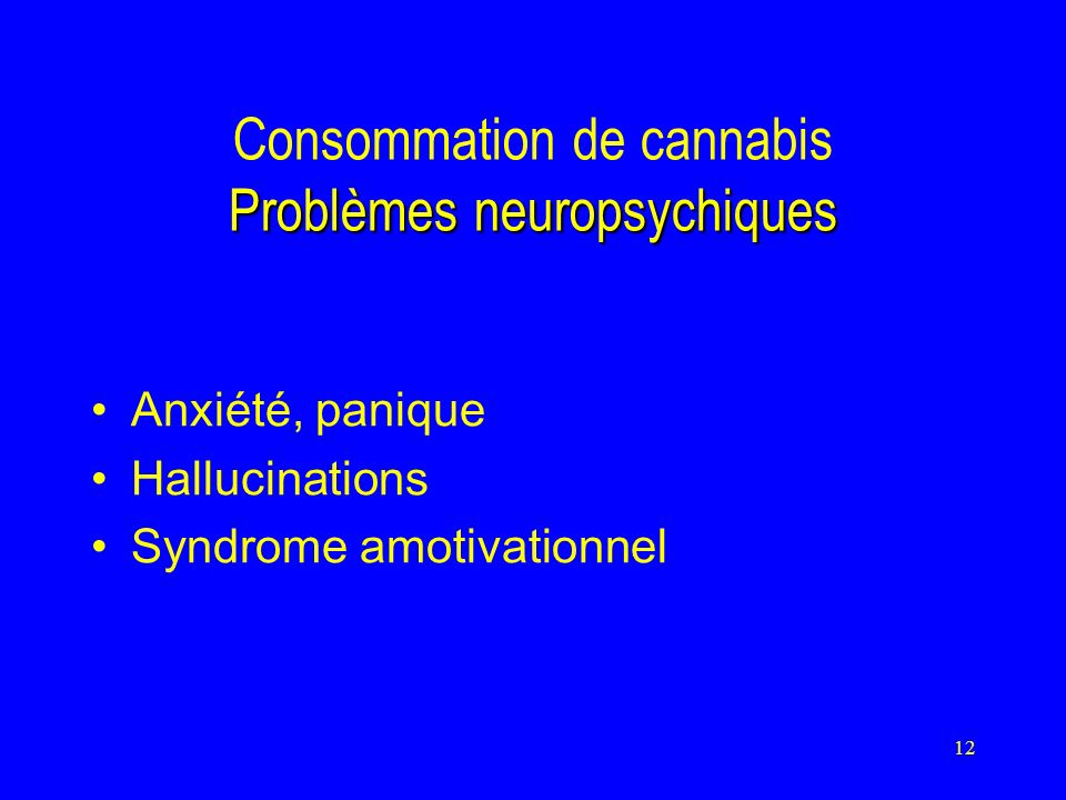 12 Problèmes neuropsychiques Consommation de cannabis Problèmes neuropsychiques Anxiété, panique Hallucinations Syndrome amotivationnel