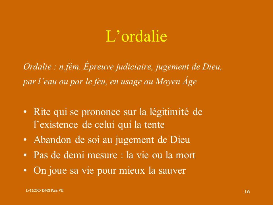 15/12/2005 DMG Paris VII 16 Lordalie Ordalie : n.fém. Épreuve judiciaire, jugement de Dieu, par leau ou par le feu, en usage au Moyen Âge Rite qui se