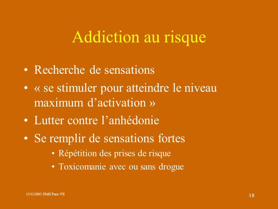 15/12/2005 DMG Paris VII 18 Addiction au risque Recherche de sensations « se stimuler pour atteindre le niveau maximum dactivation » Lutter contre lan