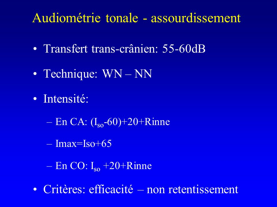 Transfert trans-crânien: 55-60dB Technique: WN – NN Intensité: –En CA: (I so -60)+20+Rinne –Imax=Iso+65 –En CO: I so +20+Rinne Critères: efficacité –