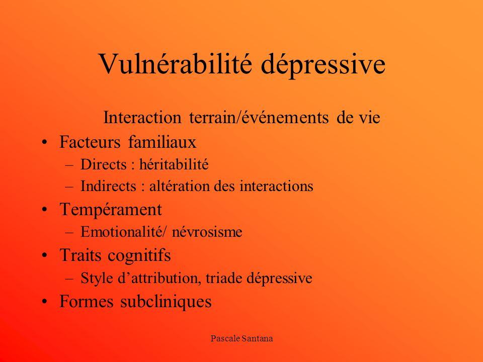 Pascale Santana Vulnérabilité dépressive Interaction terrain/événements de vie Facteurs familiaux –Directs : héritabilité –Indirects : altération des