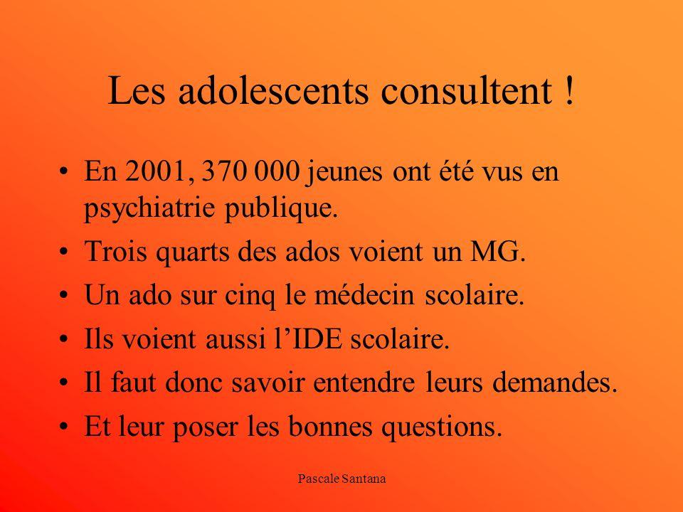 Pascale Santana Les adolescents consultent ! En 2001, 370 000 jeunes ont été vus en psychiatrie publique. Trois quarts des ados voient un MG. Un ado s