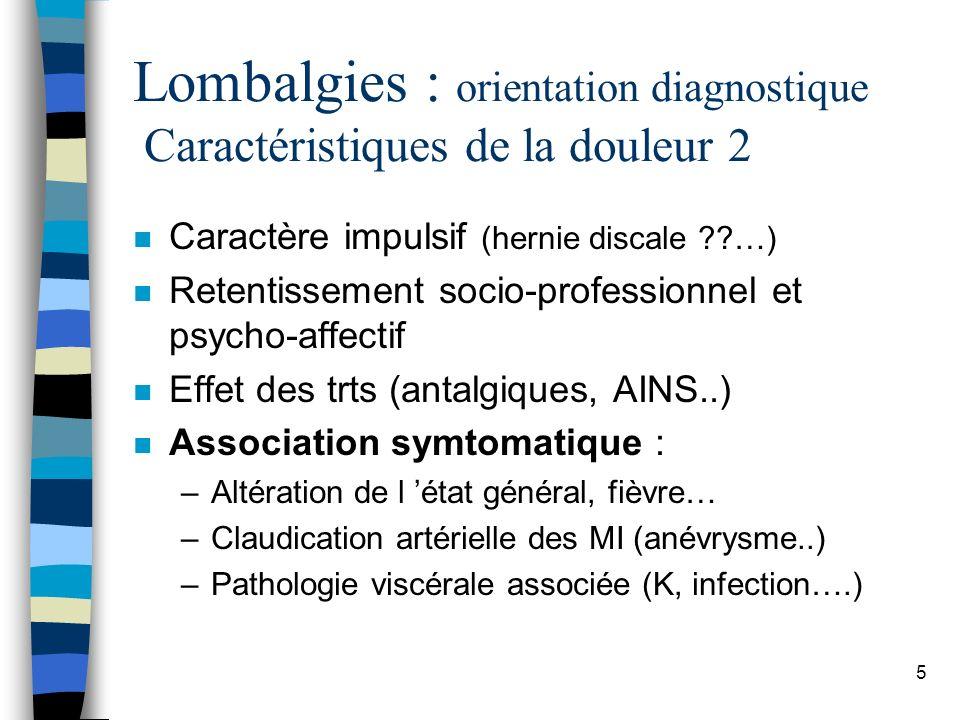 6 Lombalgies : orientation diagnostique Examen clinique : étape essentielle n Examen du rachis, n Examen général : –Examen neurologique (membres inf.