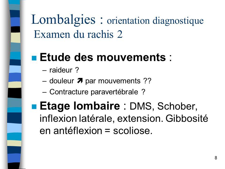 9 Lombalgies : orientation diagnostique Examen du rachis 3 n Examen neurologique : –Douleur lombaire haute: signes de compression médullaire ?.