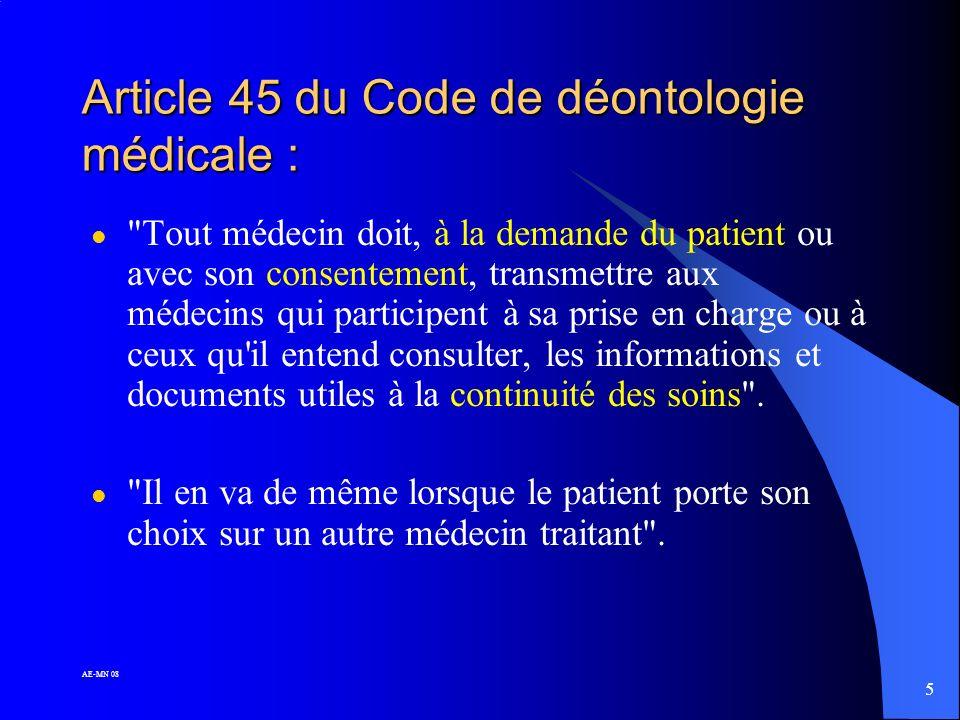 5 AE-MN 08 Article 45 du Code de déontologie médicale : l Tout médecin doit, à la demande du patient ou avec son consentement, transmettre aux médecins qui participent à sa prise en charge ou à ceux qu il entend consulter, les informations et documents utiles à la continuité des soins .