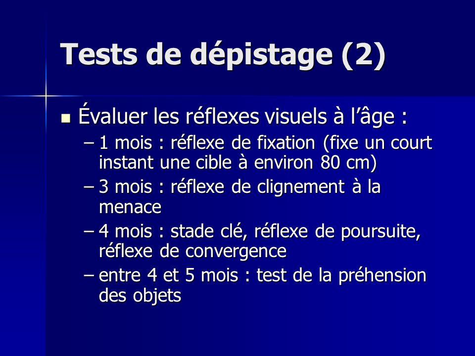 Tests de dépistage (2) Évaluer les réflexes visuels à lâge : Évaluer les réflexes visuels à lâge : –1 mois : réflexe de fixation (fixe un court instan