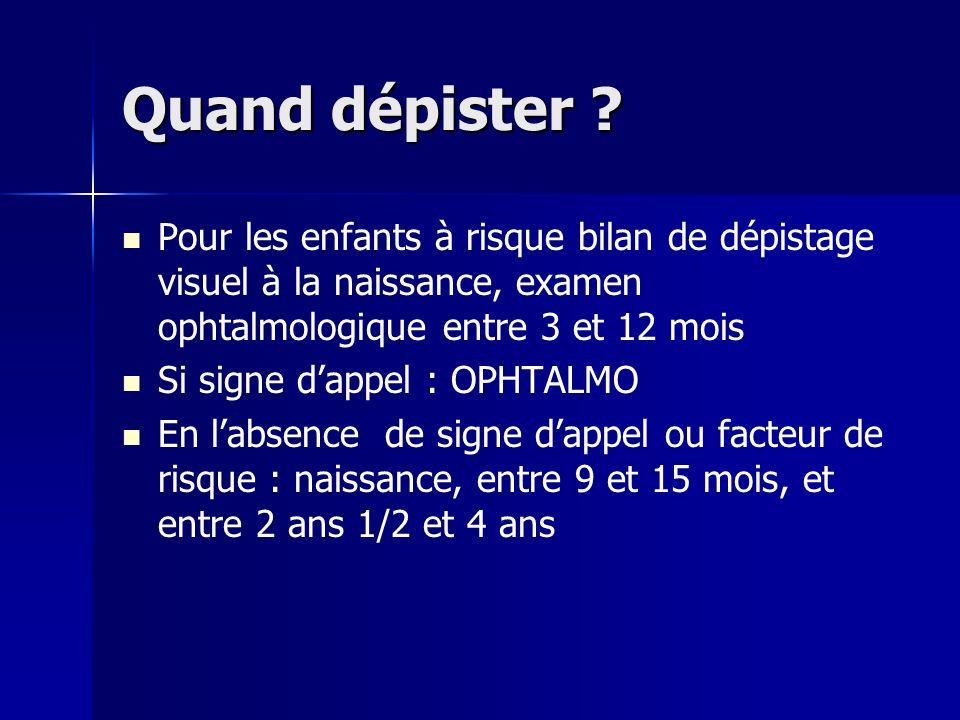 Quand dépister ? Pour les enfants à risque bilan de dépistage visuel à la naissance, examen ophtalmologique entre 3 et 12 mois Si signe dappel : OPHTA