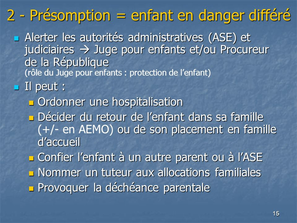 15 2 - Présomption = enfant en danger différé Alerter les autorités administratives (ASE) et judiciaires Juge pour enfants et/ou Procureur de la Répub