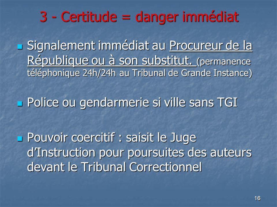 16 3 - Certitude = danger immédiat Signalement immédiat au Procureur de la République ou à son substitut. (permanence téléphonique 24h/24h au Tribunal