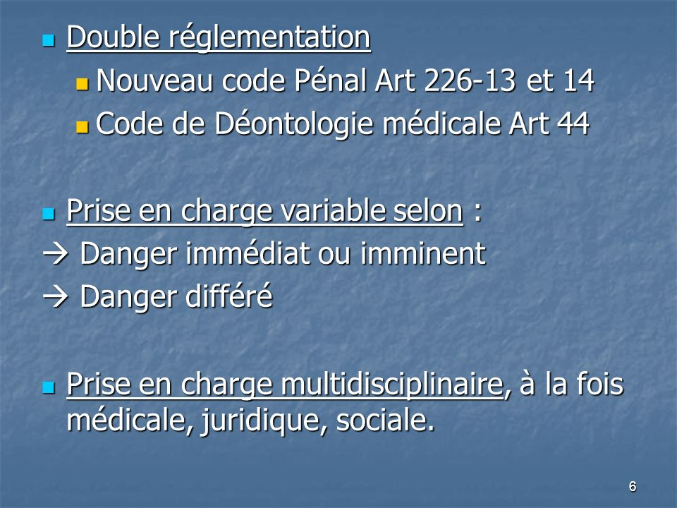 6 Double réglementation Double réglementation Nouveau code Pénal Art 226-13 et 14 Nouveau code Pénal Art 226-13 et 14 Code de Déontologie médicale Art