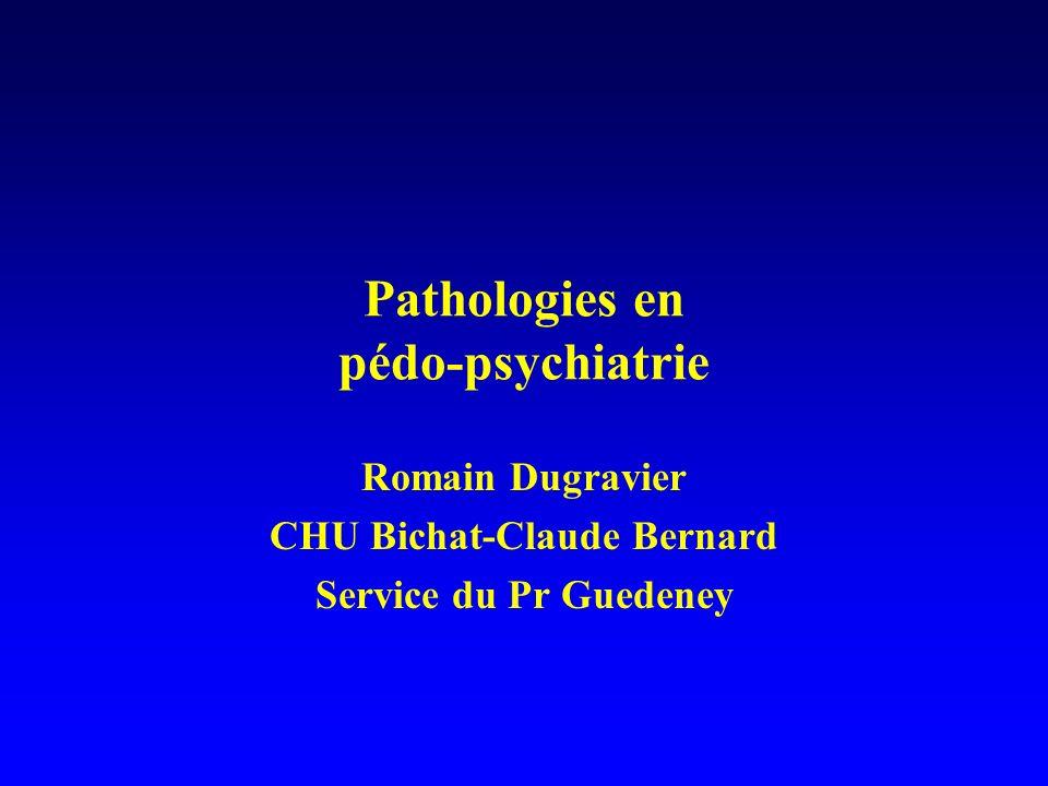Pathologies en pédo-psychiatrie Romain Dugravier CHU Bichat-Claude Bernard Service du Pr Guedeney