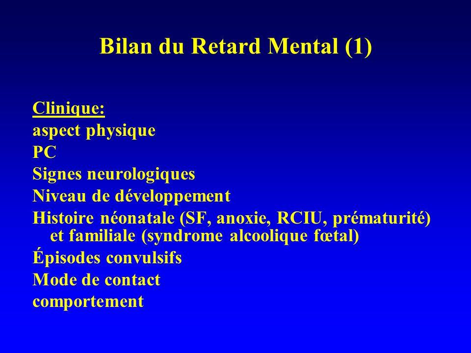 Bilan du Retard Mental (1) Clinique: aspect physique PC Signes neurologiques Niveau de développement Histoire néonatale (SF, anoxie, RCIU, prématurité