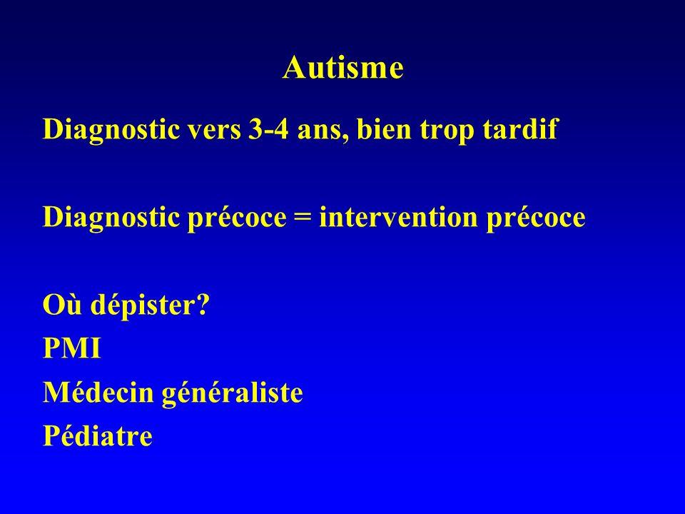 Autisme Diagnostic vers 3-4 ans, bien trop tardif Diagnostic précoce = intervention précoce Où dépister? PMI Médecin généraliste Pédiatre