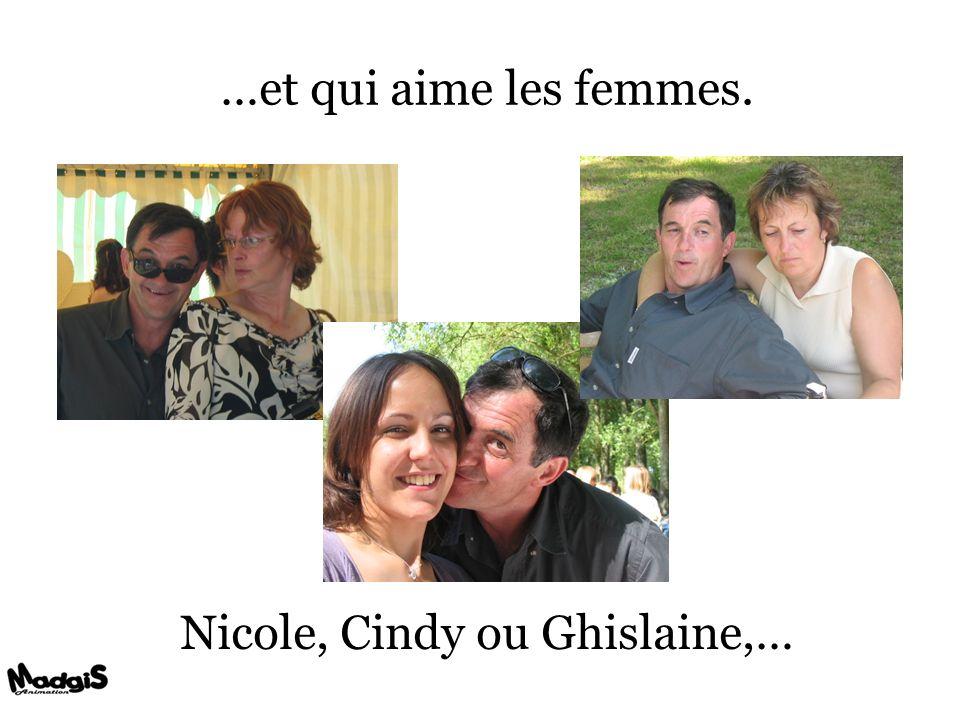 …et qui aime les femmes. Nicole, Cindy ou Ghislaine,…