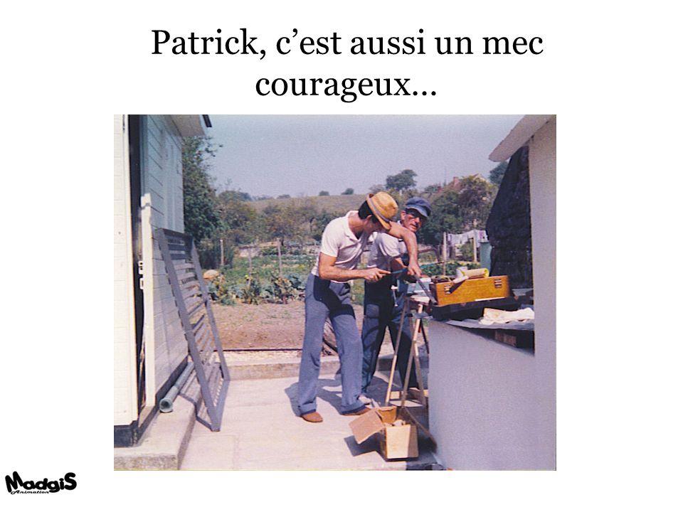 Patrick, cest aussi un mec courageux…