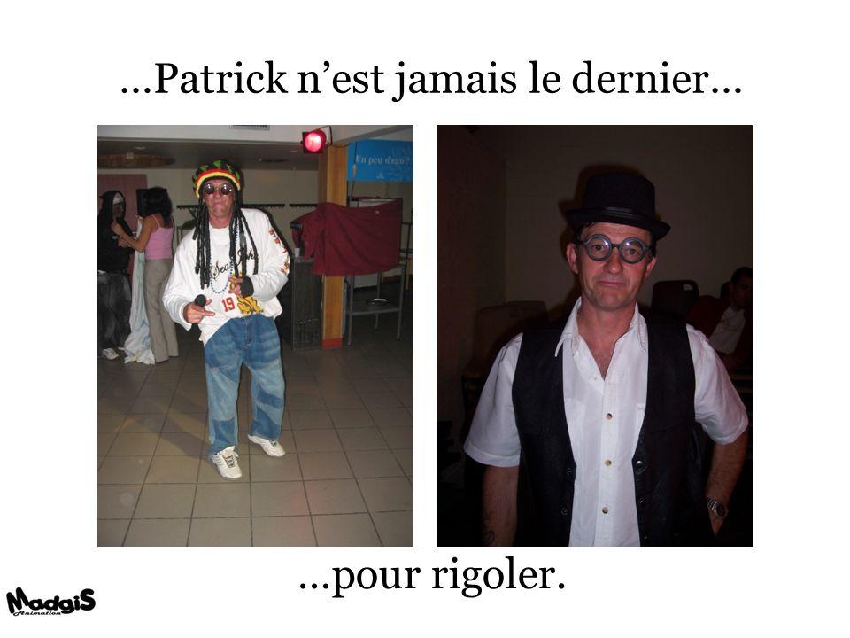 …Patrick nest jamais le dernier… …pour rigoler.