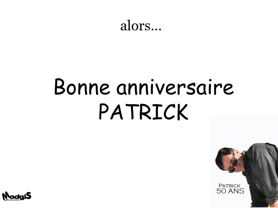 alors… Bonne anniversaire PATRICK