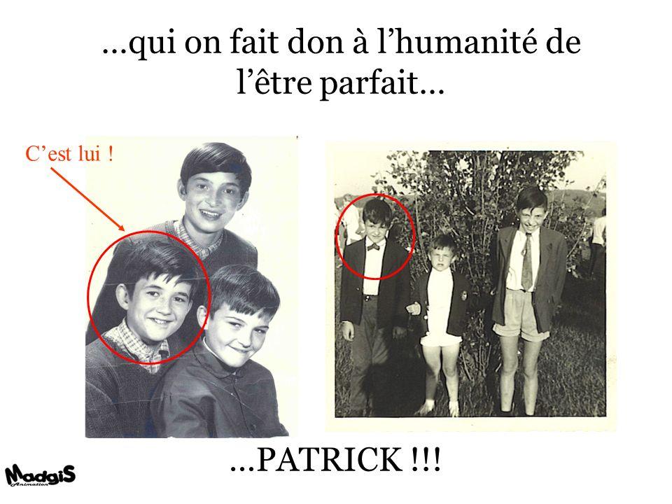 …qui on fait don à lhumanité de lêtre parfait… …PATRICK !!! Cest lui !
