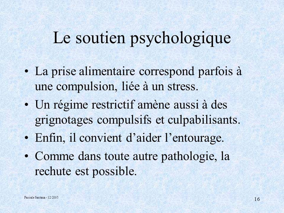 Pascale Santana - 12/2005 16 Le soutien psychologique La prise alimentaire correspond parfois à une compulsion, liée à un stress.