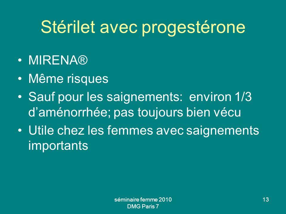 séminaire femme 2010 DMG Paris 7 13 Stérilet avec progestérone MIRENA® Même risques Sauf pour les saignements: environ 1/3 daménorrhée; pas toujours b