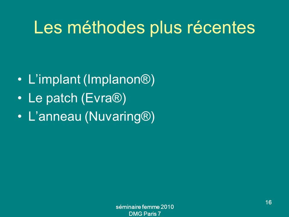 séminaire femme 2010 DMG Paris 7 16 Les méthodes plus récentes Limplant (Implanon®) Le patch (Evra®) Lanneau (Nuvaring®)