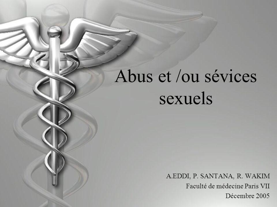 Abus et /ou sévices sexuels A.EDDI, P. SANTANA, R. WAKIM Faculté de médecine Paris VII Décembre 2005