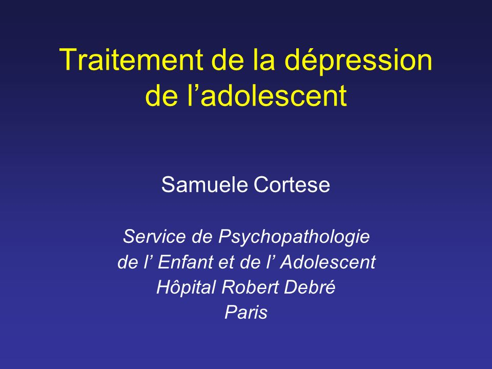 Traitement de la dépression de ladolescent Samuele Cortese Service de Psychopathologie de l Enfant et de l Adolescent Hôpital Robert Debré Paris