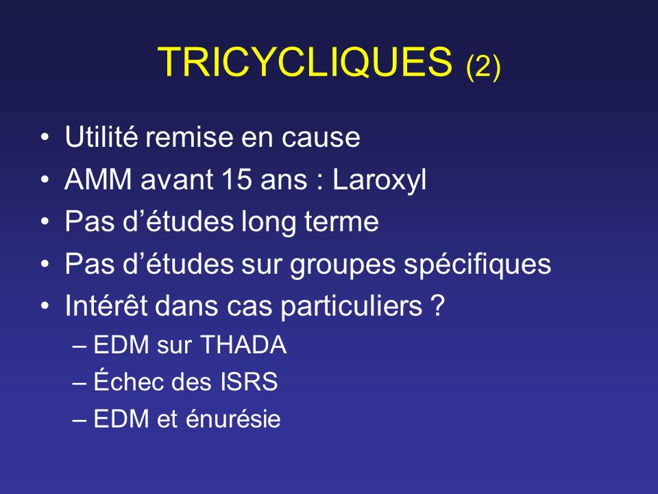 TRICYCLIQUES (2) Utilité remise en cause AMM avant 15 ans : Laroxyl Pas détudes long terme Pas détudes sur groupes spécifiques Intérêt dans cas partic