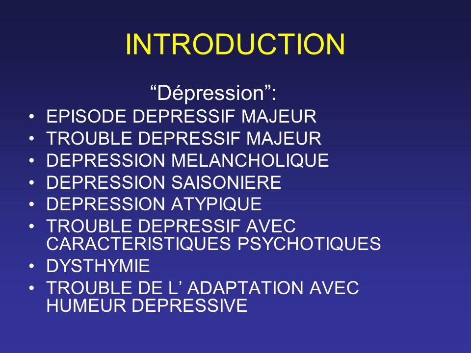 INTRODUCTION Dépression: EPISODE DEPRESSIF MAJEUR TROUBLE DEPRESSIF MAJEUR DEPRESSION MELANCHOLIQUE DEPRESSION SAISONIERE DEPRESSION ATYPIQUE TROUBLE