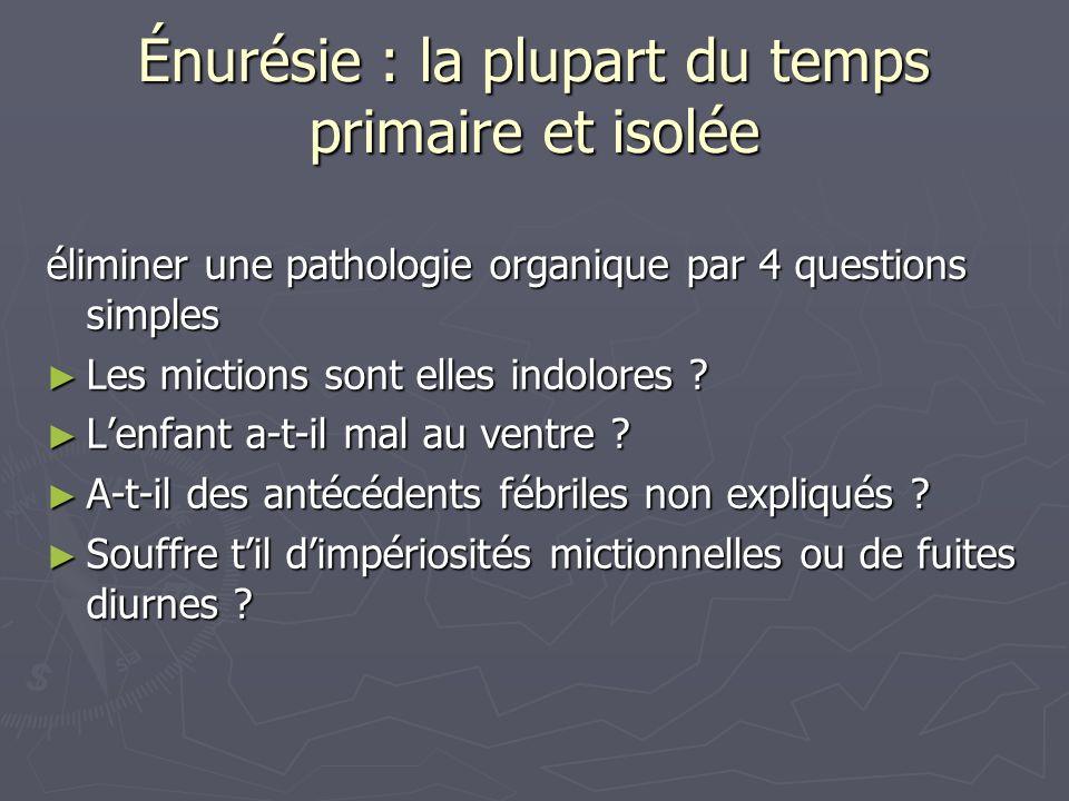 Énurésie : la plupart du temps primaire et isolée éliminer une pathologie organique par 4 questions simples Les mictions sont elles indolores ? Les mi