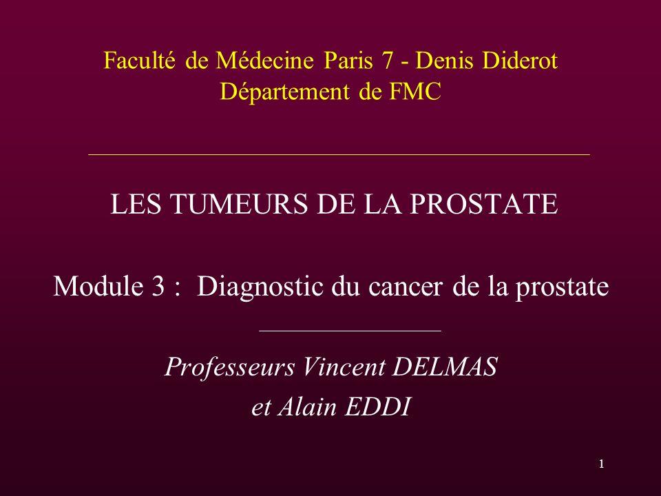 Faculté de Médecine Paris 7 - Denis Diderot Département de FMC LES TUMEURS DE LA PROSTATE Module 3 : Diagnostic du cancer de la prostate Professeurs V