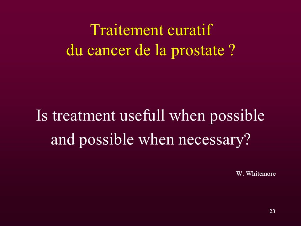 23 Traitement curatif du cancer de la prostate ? Is treatment usefull when possible and possible when necessary? W. Whitemore