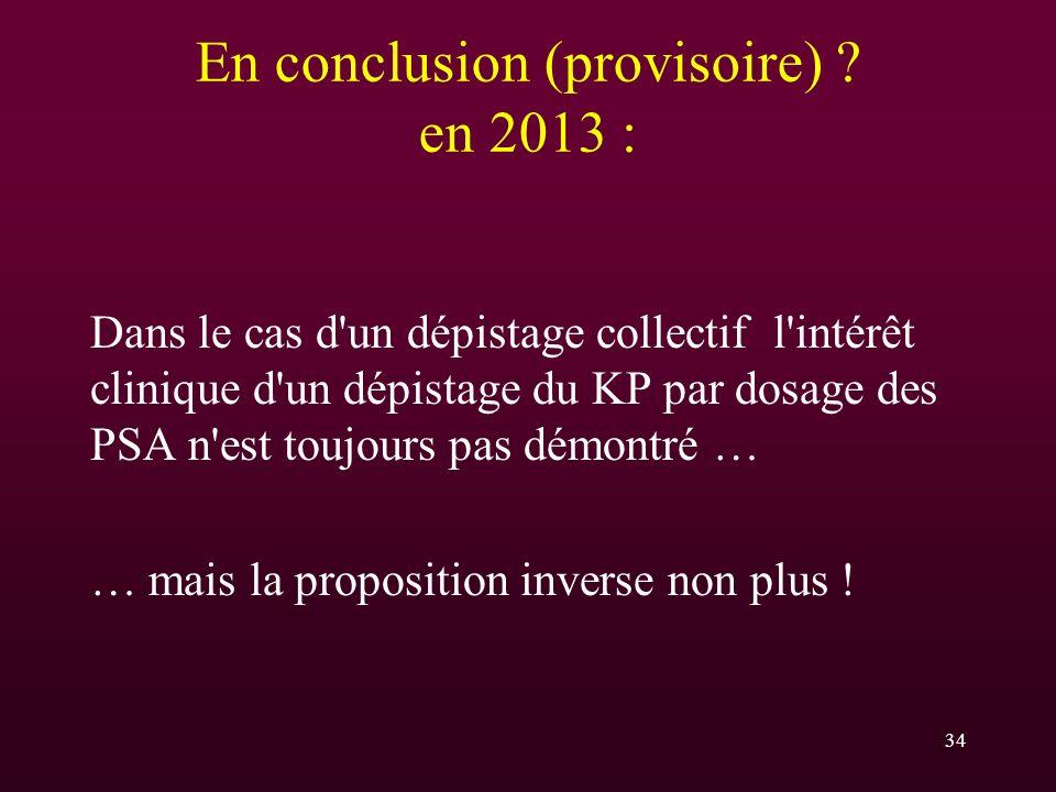 En conclusion (provisoire) ? en 2013 : Dans le cas d'un dépistage collectif l'intérêt clinique d'un dépistage du KP par dosage des PSA n'est toujours