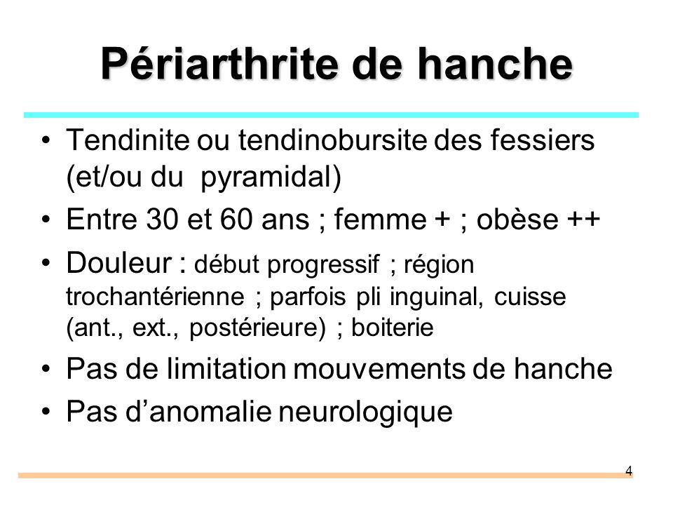 4 Périarthrite de hanche Tendinite ou tendinobursite des fessiers (et/ou du pyramidal) Entre 30 et 60 ans ; femme + ; obèse ++ Douleur : début progres