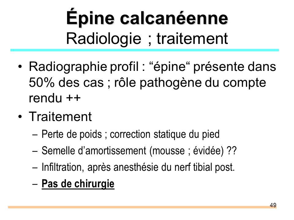 49 Épine calcanéenne Épine calcanéenne Radiologie ; traitement Radiographie profil : épine présente dans 50% des cas ; rôle pathogène du compte rendu