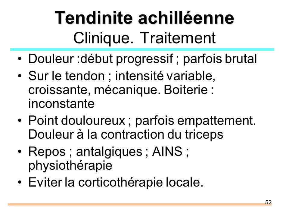 52 Tendinite achilléenne Tendinite achilléenne Clinique. Traitement Douleur :début progressif ; parfois brutal Sur le tendon ; intensité variable, cro
