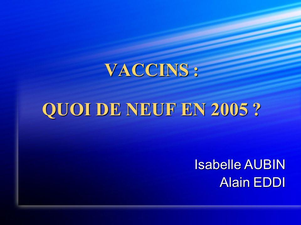 VACCINS : QUOI DE NEUF EN 2005 ? Isabelle AUBIN Alain EDDI