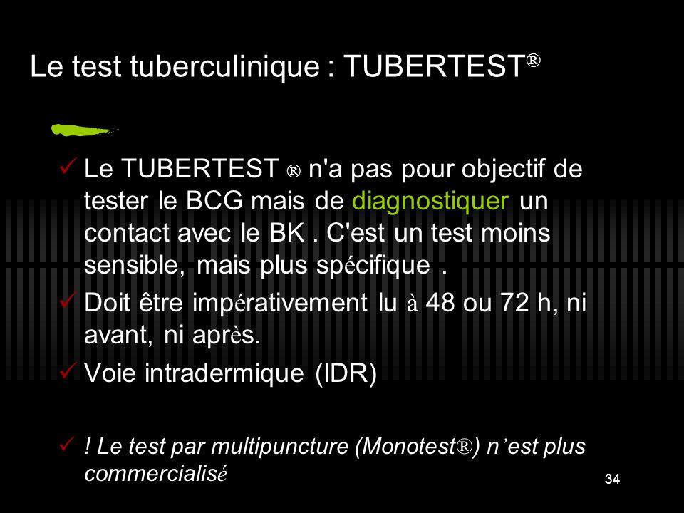 34 Le test tuberculinique : TUBERTEST ® Le TUBERTEST ® n a pas pour objectif de tester le BCG mais de diagnostiquer un contact avec le BK.