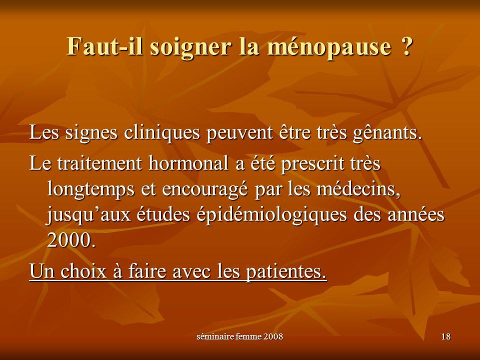 séminaire femme 2008 18 Faut-il soigner la ménopause ? Les signes cliniques peuvent être très gênants. Le traitement hormonal a été prescrit très long