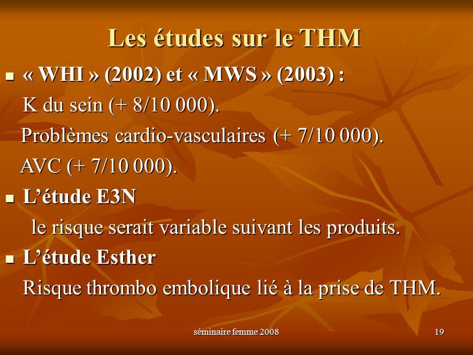séminaire femme 2008 19 Les études sur le THM « WHI » (2002) et « MWS » (2003) : « WHI » (2002) et « MWS » (2003) : K du sein (+ 8/10 000). Problèmes