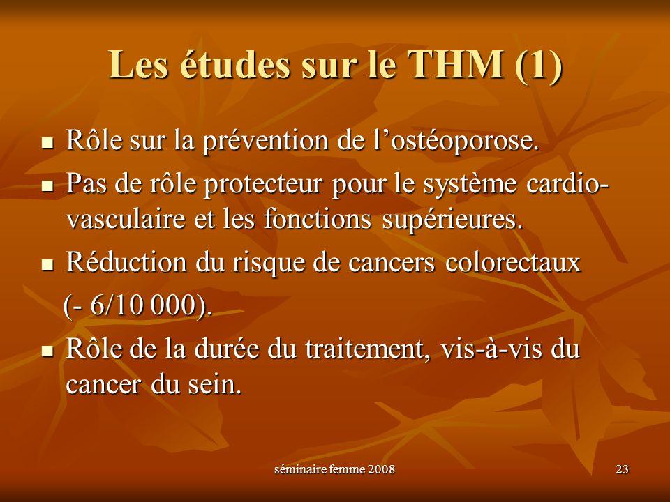 séminaire femme 2008 23 Les études sur le THM (1) Rôle sur la prévention de lostéoporose. Rôle sur la prévention de lostéoporose. Pas de rôle protecte