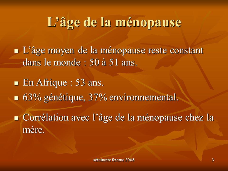 séminaire femme 2008 3 Lâge de la ménopause Lâge moyen de la ménopause reste constant dans le monde : 50 à 51 ans. Lâge moyen de la ménopause reste co