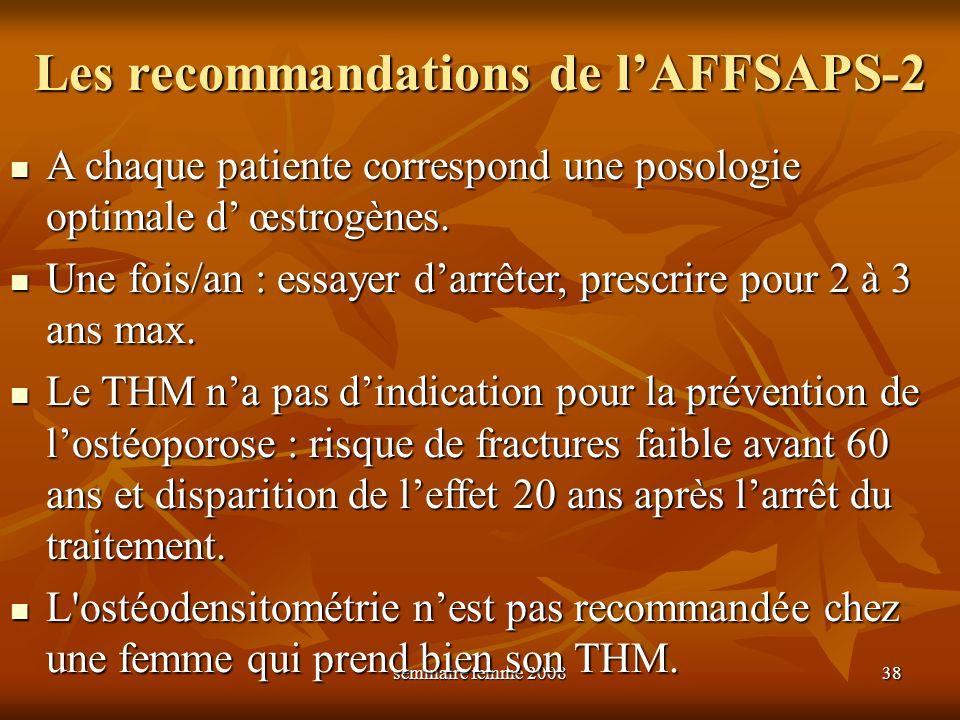 séminaire femme 2008 38 Les recommandations de lAFFSAPS-2 A chaque patiente correspond une posologie optimale d œstrogènes. A chaque patiente correspo