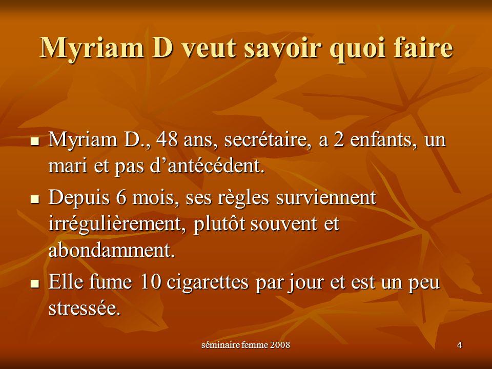 séminaire femme 2008 4 Myriam D veut savoir quoi faire Myriam D., 48 ans, secrétaire, a 2 enfants, un mari et pas dantécédent. Myriam D., 48 ans, secr