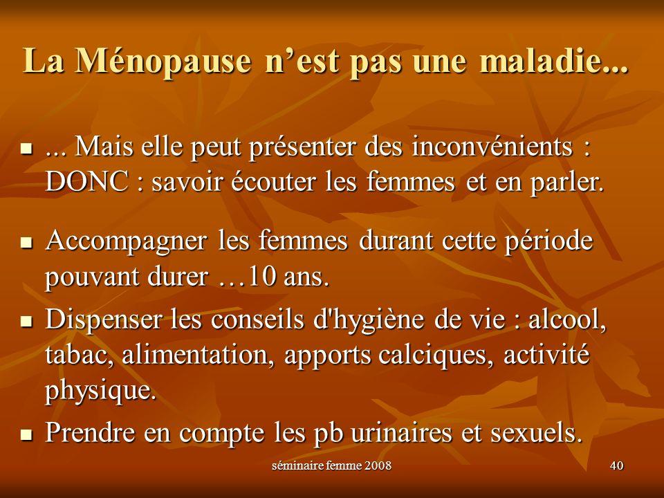 séminaire femme 2008 40 La Ménopause nest pas une maladie...... Mais elle peut présenter des inconvénients : DONC : savoir écouter les femmes et en pa